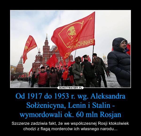 Od 1917 do 1953 r. wg. Aleksandra Sołżenicyna, Lenin i Stalin - wymordowali ok. 60 mln Rosjan – Szczerze zadziwia fakt, że we współczesnej Rosji ktokolwiek chodzi z flagą morderców ich własnego narodu...
