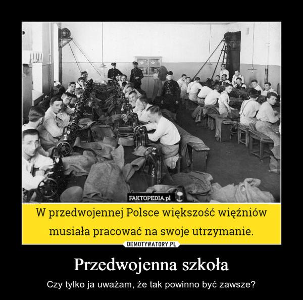 Przedwojenna szkoła – Czy tylko ja uważam, że tak powinno być zawsze? W przedwojennej Polsce większość więźniów musiała pracować na swoje utrzymanie.