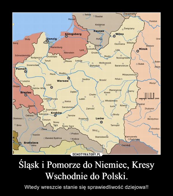 Śląsk i Pomorze do Niemiec, Kresy Wschodnie do Polski. – Wtedy wreszcie stanie się sprawiedliwość dziejowa!!
