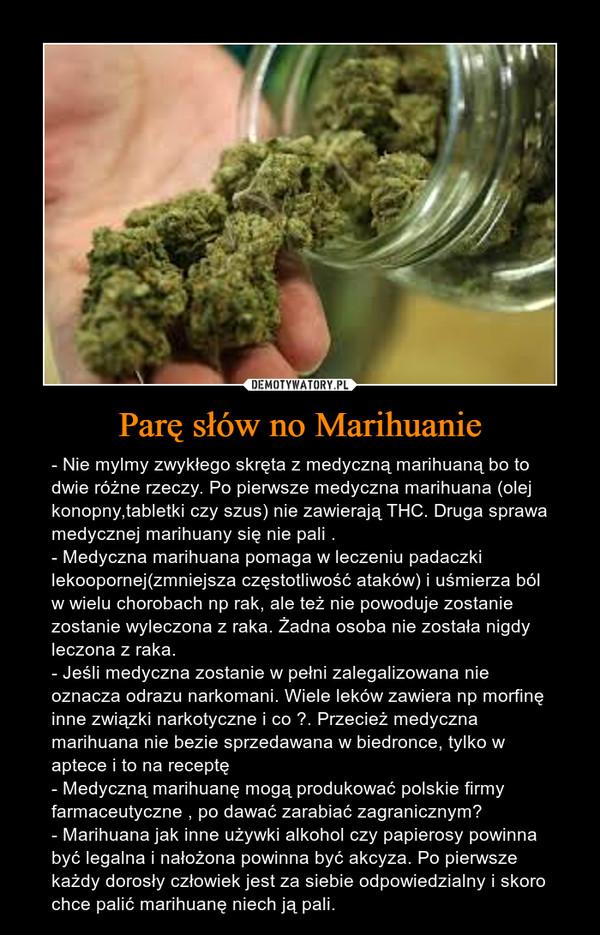 Parę słów no Marihuanie – - Nie mylmy zwykłego skręta z medyczną marihuaną bo to dwie różne rzeczy. Po pierwsze medyczna marihuana (olej konopny,tabletki czy szus) nie zawierają THC. Druga sprawa medycznej marihuany się nie pali .- Medyczna marihuana pomaga w leczeniu padaczki lekoopornej(zmniejsza częstotliwość ataków) i uśmierza ból w wielu chorobach np rak, ale też nie powoduje zostanie zostanie wyleczona z raka. Żadna osoba nie została nigdy leczona z raka.- Jeśli medyczna zostanie w pełni zalegalizowana nie oznacza odrazu narkomani. Wiele leków zawiera np morfinę inne związki narkotyczne i co ?. Przecież medyczna marihuana nie bezie sprzedawana w biedronce, tylko w aptece i to na receptę - Medyczną marihuanę mogą produkować polskie firmy farmaceutyczne , po dawać zarabiać zagranicznym?- Marihuana jak inne używki alkohol czy papierosy powinna być legalna i nałożona powinna być akcyza. Po pierwsze każdy dorosły człowiek jest za siebie odpowiedzialny i skoro chce palić marihuanę niech ją pali.