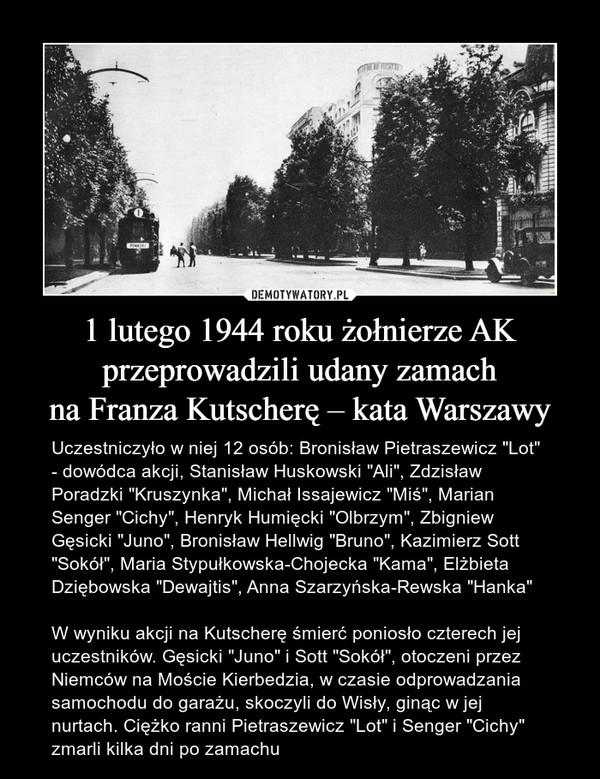 """1 lutego 1944 roku żołnierze AK przeprowadzili udany zamachna Franza Kutscherę – kata Warszawy – Uczestniczyło w niej 12 osób: Bronisław Pietraszewicz """"Lot"""" - dowódca akcji, Stanisław Huskowski """"Ali"""", Zdzisław Poradzki """"Kruszynka"""", Michał Issajewicz """"Miś"""", Marian Senger """"Cichy"""", Henryk Humięcki """"Olbrzym"""", Zbigniew Gęsicki """"Juno"""", Bronisław Hellwig """"Bruno"""", Kazimierz Sott """"Sokół"""", Maria Stypułkowska-Chojecka """"Kama"""", Elżbieta Dziębowska """"Dewajtis"""", Anna Szarzyńska-Rewska """"Hanka""""W wyniku akcji na Kutscherę śmierć poniosło czterech jej uczestników. Gęsicki """"Juno"""" i Sott """"Sokół"""", otoczeni przez Niemców na Moście Kierbedzia, w czasie odprowadzania samochodu do garażu, skoczyli do Wisły, ginąc w jej nurtach. Ciężko ranni Pietraszewicz """"Lot"""" i Senger """"Cichy"""" zmarli kilka dni po zamachu"""