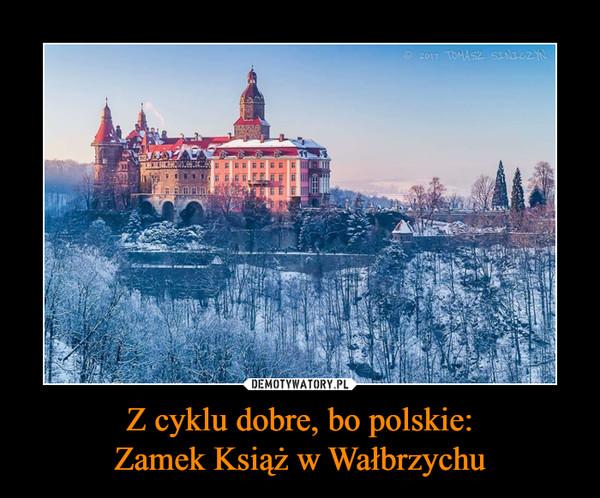 Z cyklu dobre, bo polskie:Zamek Książ w Wałbrzychu –