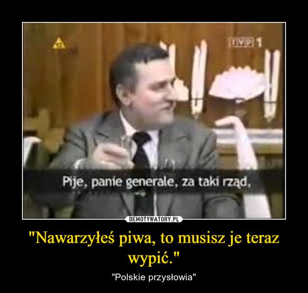 """""""Nawarzyłeś piwa, to musisz je teraz wypić."""" – """"Polskie przysłowia"""""""