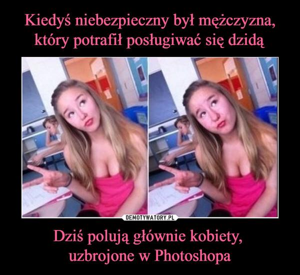 Dziś polują głównie kobiety, uzbrojone w Photoshopa –