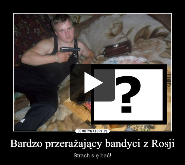Bardzo przerażający bandyci z Rosji – Strach się bać!