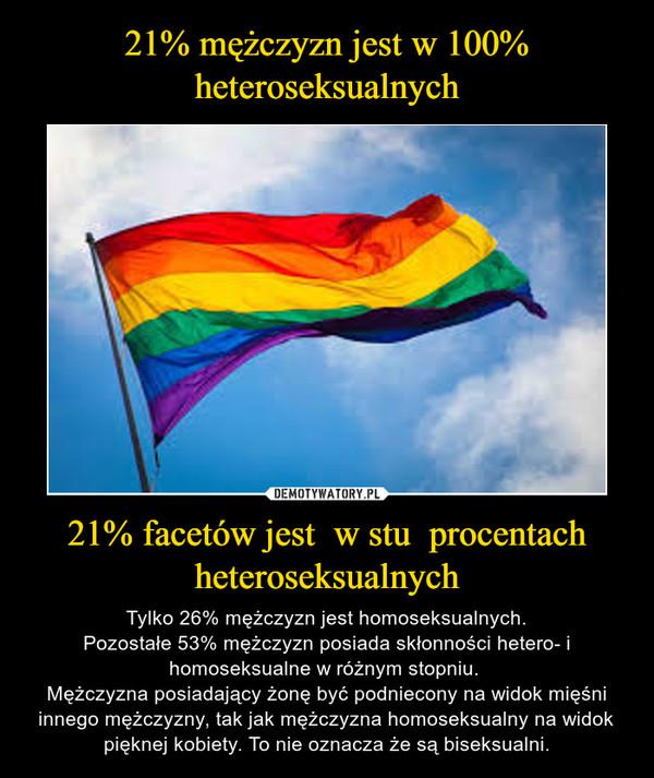 21% facetów jest  w stu  procentach heteroseksualnych – Tylko 26% mężczyzn jest homoseksualnych.Pozostałe 53% mężczyzn posiada skłonności hetero- i homoseksualne w różnym stopniu. Mężczyzna posiadający żonę być podniecony na widok mięśni innego mężczyzny, tak jak mężczyzna homoseksualny na widok pięknej kobiety. To nie oznacza że są biseksualni.