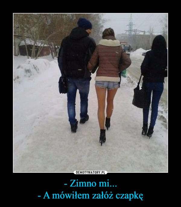 - Zimno mi...- A mówiłem załóż czapkę –