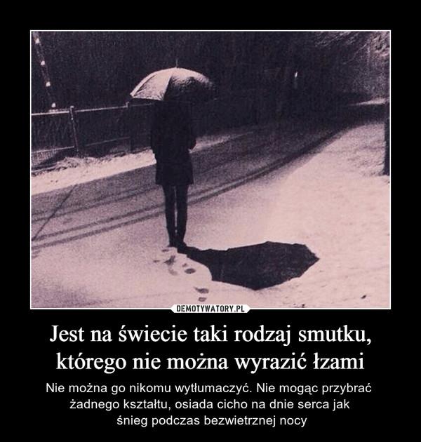 Jest na świecie taki rodzaj smutku,którego nie można wyrazić łzami – Nie można go nikomu wytłumaczyć. Nie mogąc przybrać żadnego kształtu, osiada cicho na dnie serca jak śnieg podczas bezwietrznej nocy