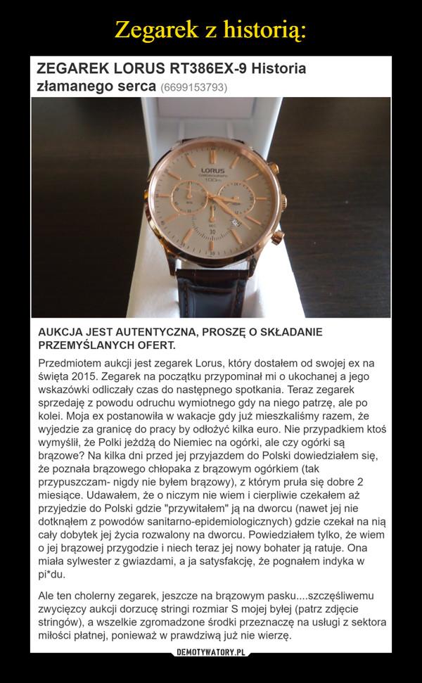"""–  AUKCJA JEST AUTENTYCZNA, PROSZĘ O SKŁADANIE PRZEMYŚLANYCH OFERT. Przedmiotem aukcji jest zegarek Lorus, który dostałem od swojej ex na święta 2015. Zegarek na początku przypominał mi o ukochanej a jego wskazówki odliczały czas do następnego spotkania. Teraz zegarek sprzedaję z powodu odruchu wymiotnego gdy na niego patrzę, ale po kolei. Moja ex postanowiła w wakacje gdy już mieszkaliśmy razem, że wyjedzie za granicę do pracy by odłożyć kilka euro. Nie przypadkiem ktoś wymyślił, że Polki jeżdżą do Niemiec na ogórki, ale czy ogórki są brązowe? Na kilka dni przed jej przyjazdem do Polski dowiedziałem się, że poznała brązowego chłopaka z brązowym ogórkiem (tak przypuszczam- nigdy nie byłem brązowy), z którym pruła się dobre 2 miesiące. Udawałem, że o niczym nie wiem i cierpliwie czekałem aż przyjedzie do Polski gdzie """"przywitałem"""" ją na dworcu (nawet jej nie dotknąłem z powodów sanitarno-epidemiologicznych) gdzie czekał na nią cały dobytek jej życia rozwalony na dworcu. Powiedziałem tylko, że wiem o jej brązowej przygodzie i niech teraz jej nowy bohater ją ratuje. Ona miała sylwester z gwiazdami, a ja satysfakcję, że pognałem indyka w pi*du. Ale ten cholerny zegarek, jeszcze na brązowym pasku....szczęśliwemu zwycięzcy aukcji dorzucę stringi rozmiar S mojej byłej (patrz zdjęcie stringów), a wszelkie zgromadzone środki przeznaczę na usługi z sektora miłości płatnej, ponieważ w prawdziwą już nie wierzę."""