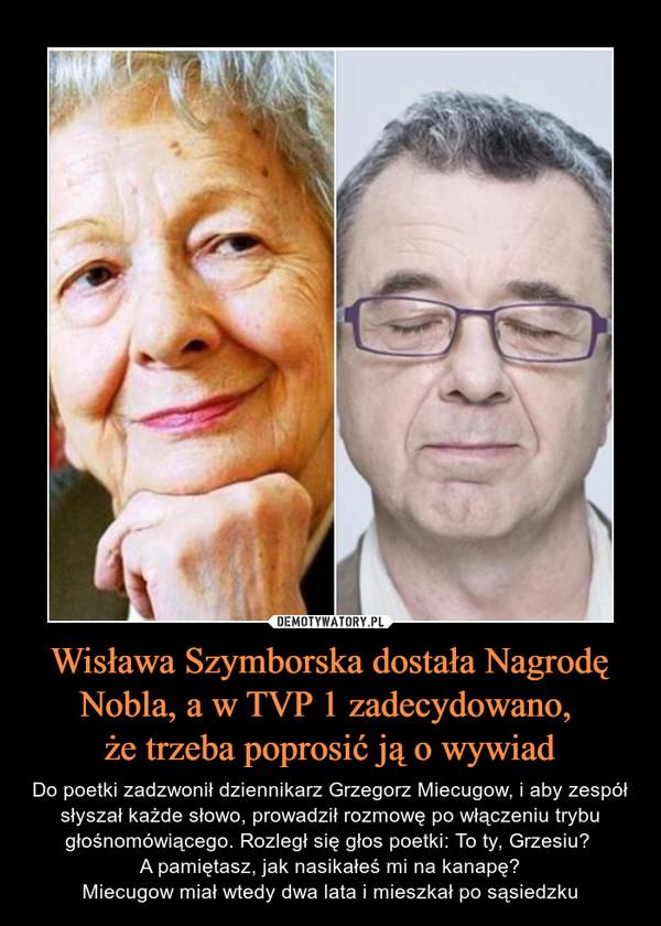 Wisława Szymborska dostała Nagrodę Nobla, a w TVP 1 zadecydowano, że trzeba poprosić ją o wywiad – Do poetki zadzwonił dziennikarz Grzegorz Miecugow, i aby zespół słyszał każde słowo, prowadził rozmowę po włączeniu trybu głośnomówiącego. Rozległ się głos poetki: To ty, Grzesiu? A pamiętasz, jak nasikałeś mi na kanapę?Miecugow miał wtedy dwa lata i mieszkał po sąsiedzku