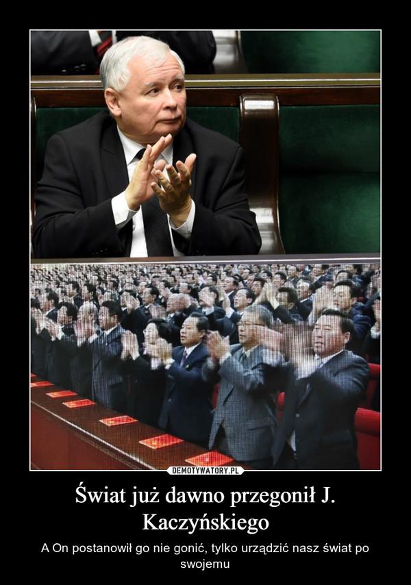 Świat już dawno przegonił J. Kaczyńskiego – A On postanowił go nie gonić, tylko urządzić nasz świat po swojemu