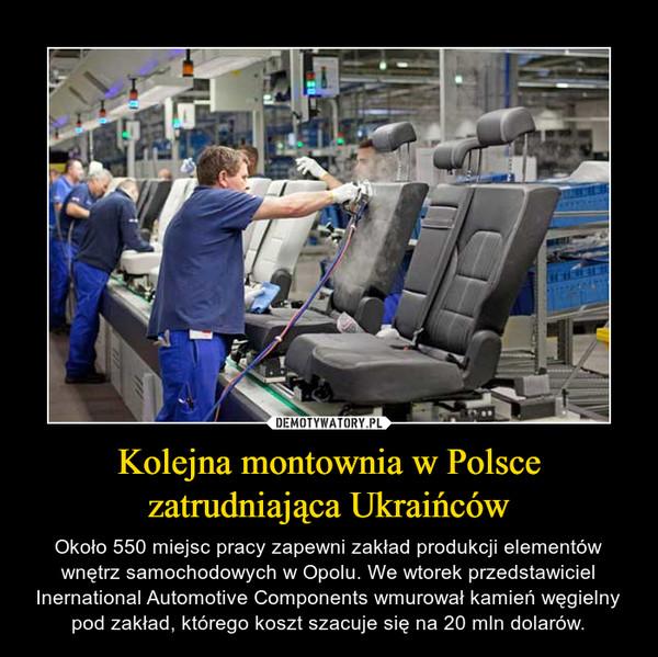 Kolejna montownia w Polsce zatrudniająca Ukraińców – Około 550 miejsc pracy zapewni zakład produkcji elementów wnętrz samochodowych w Opolu. We wtorek przedstawiciel Inernational Automotive Components wmurował kamień węgielny pod zakład, którego koszt szacuje się na 20 mln dolarów.