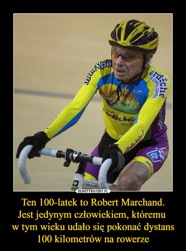 Ten 100-latek to Robert Marchand.Jest jedynym człowiekiem, któremu w tym wieku udało się pokonać dystans 100 kilometrów na rowerze –