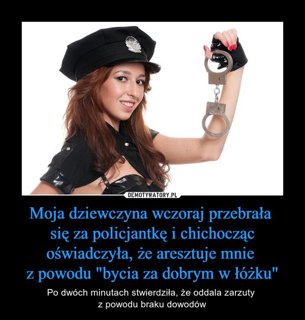 """Moja dziewczyna wczoraj przebrała się za policjantkę i chichocząc oświadczyła, że aresztuje mnie z powodu """"bycia za dobrym w łóżku"""" – Po dwóch minutach stwierdziła, że oddala zarzuty z powodu braku dowodów"""