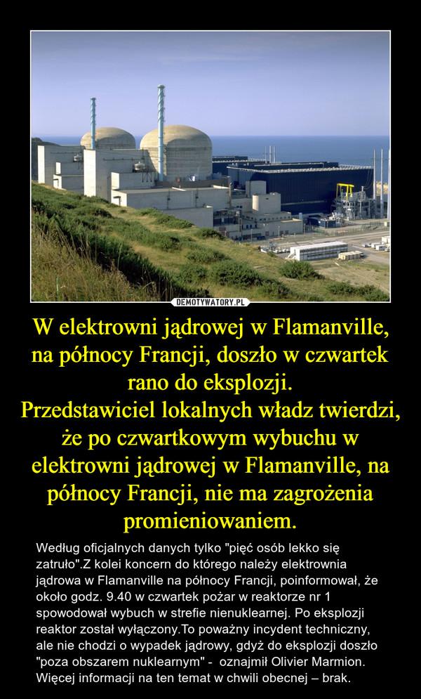 """W elektrowni jądrowej w Flamanville, na północy Francji, doszło w czwartek rano do eksplozji.Przedstawiciel lokalnych władz twierdzi, że po czwartkowym wybuchu w elektrowni jądrowej w Flamanville, na północy Francji, nie ma zagrożenia promieniowaniem. – Według oficjalnych danych tylko """"pięć osób lekko się zatruło"""".Z kolei koncern do którego należy elektrownia jądrowa w Flamanville na północy Francji, poinformował, że około godz. 9.40 w czwartek pożar w reaktorze nr 1 spowodował wybuch w strefie nienuklearnej. Po eksplozji reaktor został wyłączony.To poważny incydent techniczny, ale nie chodzi o wypadek jądrowy, gdyż do eksplozji doszło """"poza obszarem nuklearnym"""" -  oznajmił Olivier Marmion.Więcej informacji na ten temat w chwili obecnej – brak."""