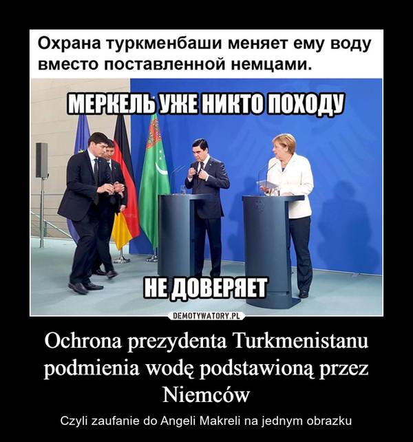Ochrona prezydenta Turkmenistanu podmienia wodę podstawioną przez Niemców – Czyli zaufanie do Angeli Makreli na jednym obrazku