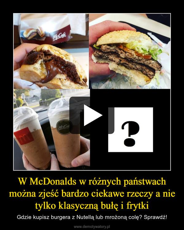 W McDonalds w różnych państwach można zjeść bardzo ciekawe rzeczy a nie tylko klasyczną bułę i frytki – Gdzie kupisz burgera z Nutellą lub mrożoną colę? Sprawdź!