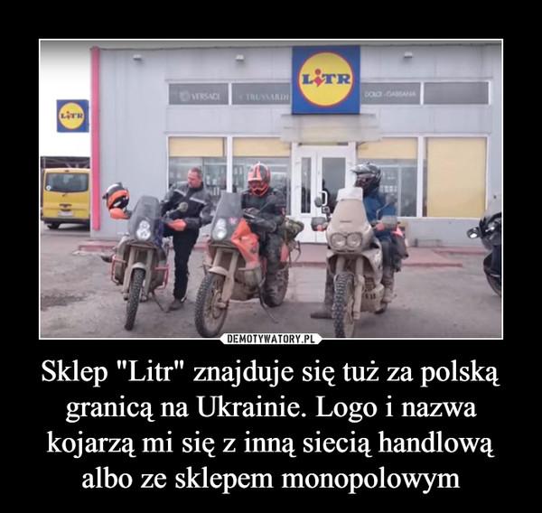 """Sklep """"Litr"""" znajduje się tuż za polską granicą na Ukrainie. Logo i nazwa kojarzą mi się z inną siecią handlową albo ze sklepem monopolowym –"""
