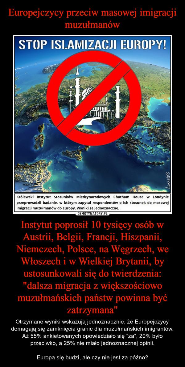 """Instytut poprosił 10 tysięcy osób w Austrii, Belgii, Francji, Hiszpanii, Niemczech, Polsce, na Węgrzech, we Włoszech i w Wielkiej Brytanii, by ustosunkowali się do twierdzenia: """"dalsza migracja z większościowo muzułmańskich państw powinna być zatrzym – Otrzymane wyniki wskazują jednoznacznie, że Europejczycy domagają się zamknięcia granic dla muzułmańskich imigrantów. Aż 55% ankietowanych opowiedziało się """"za"""", 20% było przeciwko, a 25% nie miało jednoznacznej opinii.Europa się budzi, ale czy nie jest za późno?"""