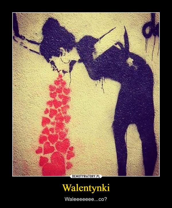 Walentynki – Waleeeeeee...co?