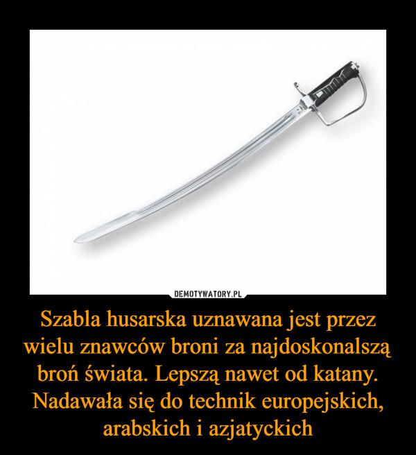 Szabla husarska uznawana jest przez wielu znawców broni za najdoskonalszą broń świata. Lepszą nawet od katany. Nadawała się do technik europejskich, arabskich i azjatyckich –
