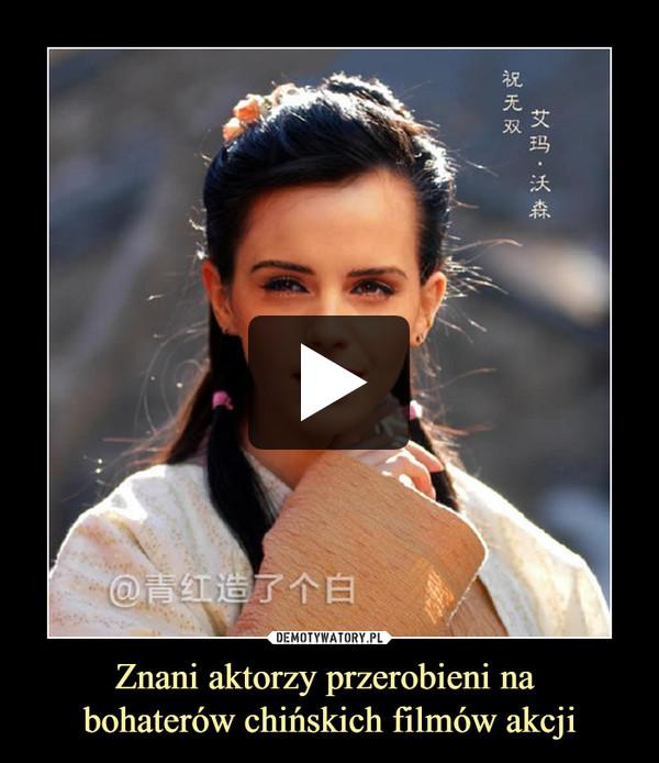 Znani aktorzy przerobieni na bohaterów chińskich filmów akcji –