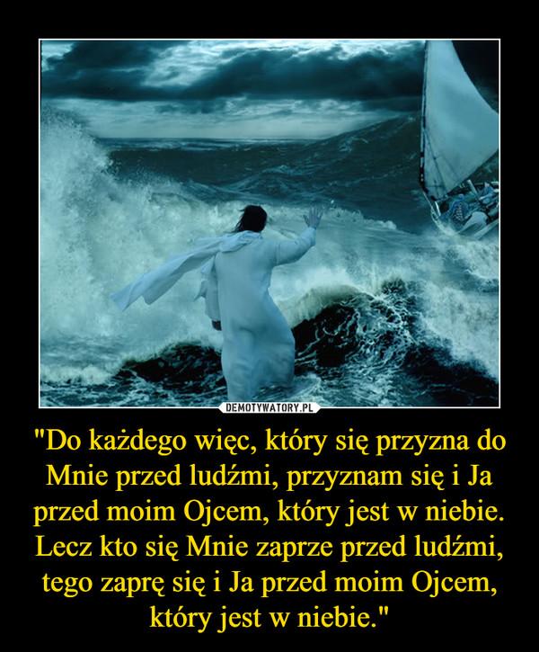 """""""Do każdego więc, który się przyzna do Mnie przed ludźmi, przyznam się i Ja przed moim Ojcem, który jest w niebie. Lecz kto się Mnie zaprze przed ludźmi, tego zaprę się i Ja przed moim Ojcem, który jest w niebie."""" –"""