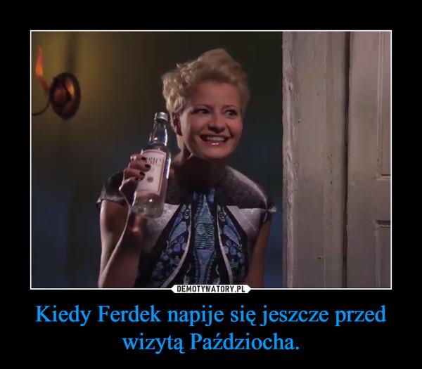 Kiedy Ferdek napije się jeszcze przed wizytą Paździocha. –