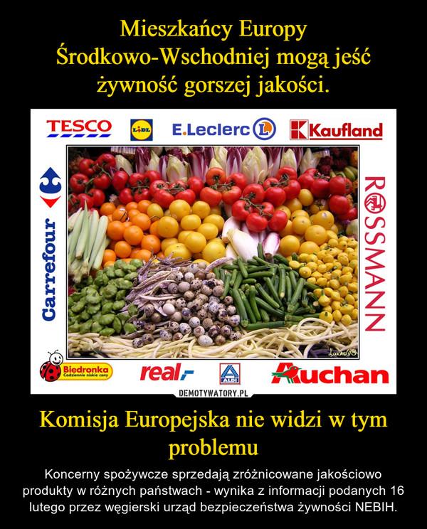 Komisja Europejska nie widzi w tym problemu – Koncerny spożywcze sprzedają zróżnicowane jakościowo produkty w różnych państwach - wynika z informacji podanych 16 lutego przez węgierski urząd bezpieczeństwa żywności NEBIH.