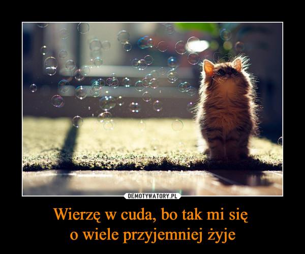Wierzę w cuda, bo tak mi się o wiele przyjemniej żyje –