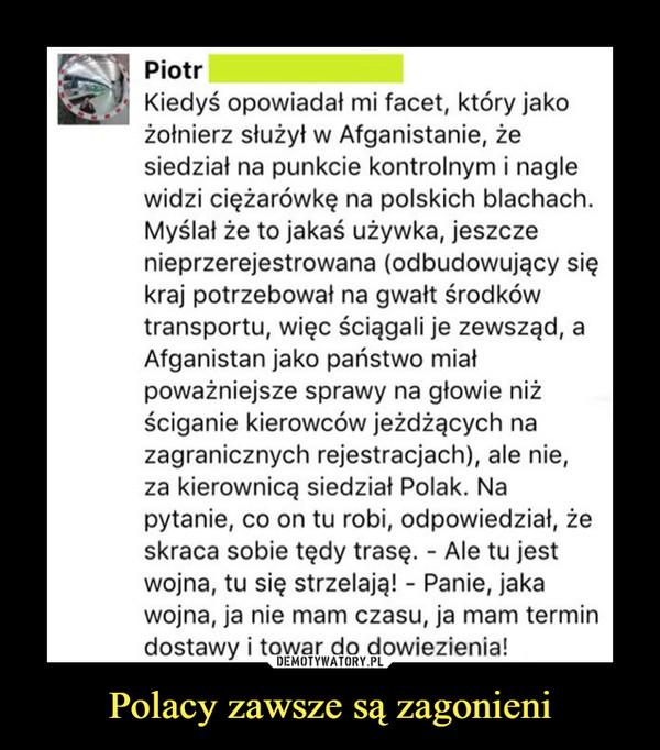 Polacy zawsze są zagonieni –  S Piotr  Kiedyś opowiadał mi facet, który jakożołnierz służył w Afganistanie, żesiedział na punkcie kontrolnym i naglewidzi ciężarówkę na polskich blachach.Myślał że to jakaś używka, jeszczenieprzerejestrowana (odbudowujący siękraj potrzebował na gwałt środkówtransportu, więc ściągali je zewsząd, aAfganistan jako państwo miałpoważniejsze sprawy na głowie niżściganie kierowców jeżdżących nazagranicznych rejestracjach), ale nie,za kierownicą siedział Polak. Napytanie, co on tu robi, odpowiedział, żeskraca sobie tędy trasę. - Ale tu jestwojna, tu się strzelają! - Panie, jakawojna, ja nie mam czasu, ja mam termindostawy i towar do dowiezienia!