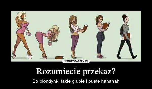 Rozumiecie przekaz? – Bo blondynki takie głupie i puste hahahah