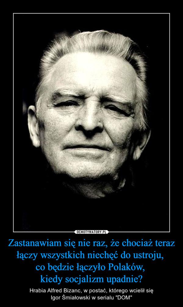 """Zastanawiam się nie raz, że chociaż teraz łączy wszystkich niechęć do ustroju, co będzie łączyło Polaków, kiedy socjalizm upadnie? – Hrabia Alfred Bizanc, w postać, którego wcielił sięIgor Śmiałowski w serialu """"DOM"""""""