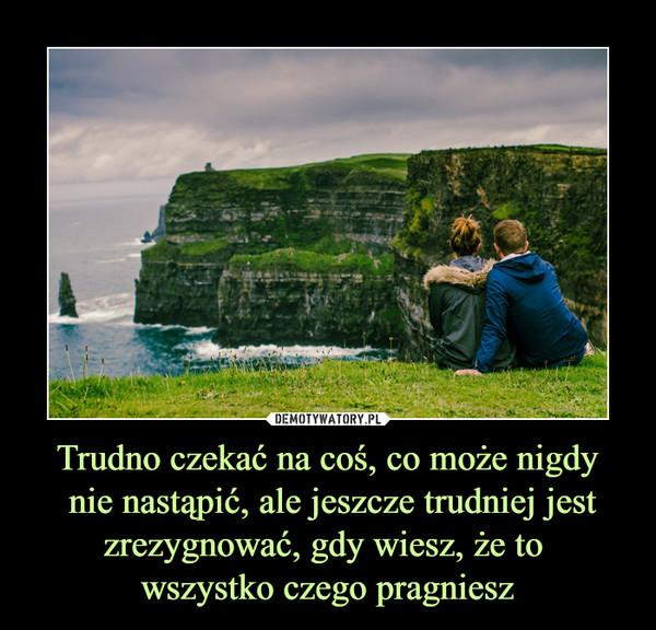 Trudno czekać na coś, co może nigdy nie nastąpić, ale jeszcze trudniej jest zrezygnować, gdy wiesz, że to wszystko czego pragniesz –