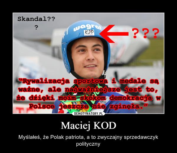 Maciej KOD – Myślałeś, że Polak patriota, a to zwyczajny sprzedawczyk polityczny