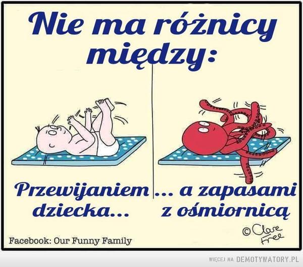 Każda matka to zna –  Nie ma różnicy między:Przewijaniem dziecka...a zapasami z ośmiornicą