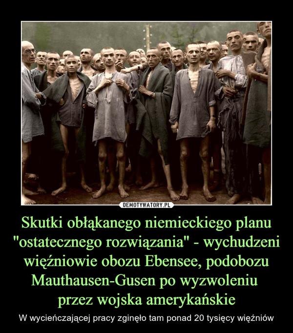 Skutki obłąkanego niemieckiego planu ''ostatecznego rozwiązania'' - wychudzeni więźniowie obozu Ebensee, podobozu Mauthausen-Gusen po wyzwoleniu przez wojska amerykańskie – W wycieńczającej pracy zginęło tam ponad 20 tysięcy więźniów
