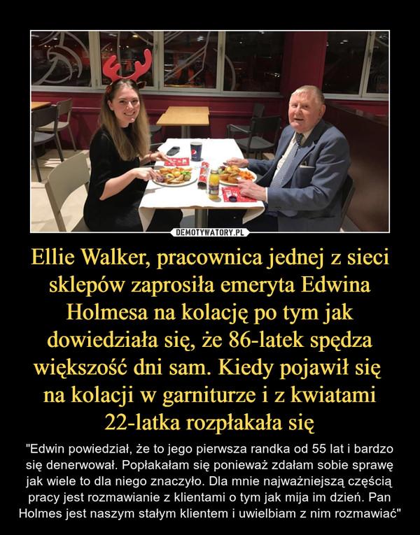 """Ellie Walker, pracownica jednej z sieci sklepów zaprosiła emeryta Edwina Holmesa na kolację po tym jak dowiedziała się, że 86-latek spędza większość dni sam. Kiedy pojawił się na kolacji w garniturze i z kwiatami 22-latka rozpłakała się – """"Edwin powiedział, że to jego pierwsza randka od 55 lat i bardzo się denerwował. Popłakałam się ponieważ zdałam sobie sprawę jak wiele to dla niego znaczyło. Dla mnie najważniejszą częścią pracy jest rozmawianie z klientami o tym jak mija im dzień. Pan Holmes jest naszym stałym klientem i uwielbiam z nim rozmawiać"""""""