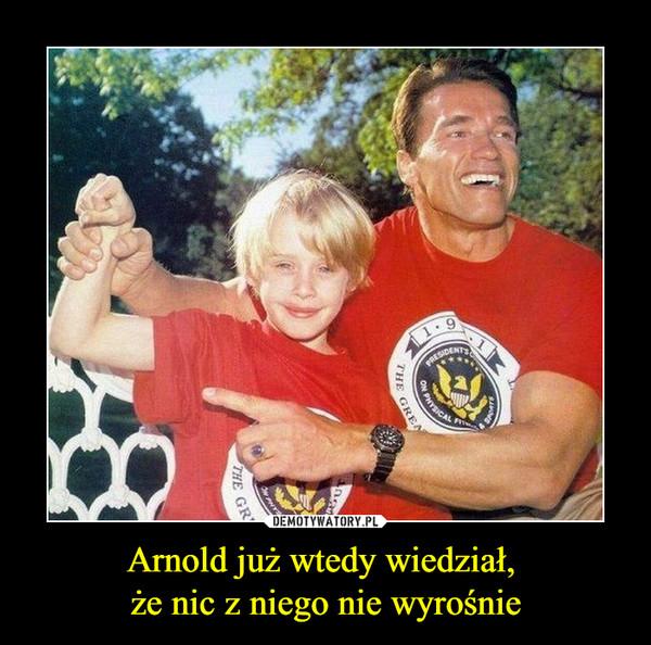 Arnold już wtedy wiedział, że nic z niego nie wyrośnie –