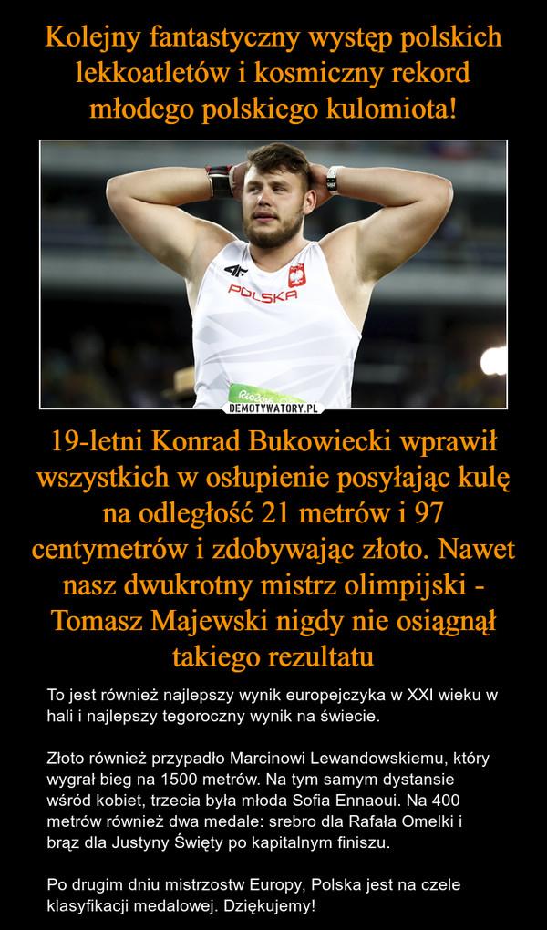 19-letni Konrad Bukowiecki wprawił wszystkich w osłupienie posyłając kulę na odległość 21 metrów i 97 centymetrów i zdobywając złoto. Nawet nasz dwukrotny mistrz olimpijski - Tomasz Majewski nigdy nie osiągnął takiego rezultatu – To jest również najlepszy wynik europejczyka w XXI wieku w hali i najlepszy tegoroczny wynik na świecie. Złoto również przypadło Marcinowi Lewandowskiemu, który wygrał bieg na 1500 metrów. Na tym samym dystansie wśród kobiet, trzecia była młoda Sofia Ennaoui. Na 400 metrów również dwa medale: srebro dla Rafała Omelki i brąz dla Justyny Święty po kapitalnym finiszu. Po drugim dniu mistrzostw Europy, Polska jest na czele klasyfikacji medalowej. Dziękujemy!