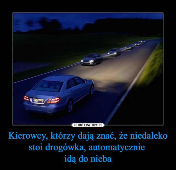 Kierowcy, którzy dają znać, że niedaleko stoi drogówka, automatycznie idą do nieba –