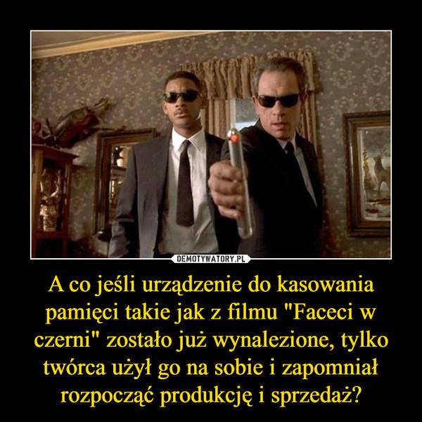 """A co jeśli urządzenie do kasowania pamięci takie jak z filmu """"Faceci w czerni"""" zostało już wynalezione, tylko twórca użył go na sobie i zapomniał rozpocząć produkcję i sprzedaż? –"""
