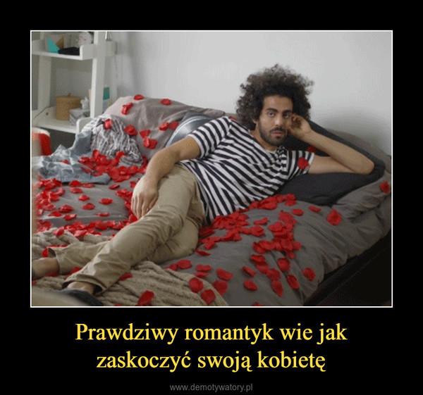 Prawdziwy romantyk wie jakzaskoczyć swoją kobietę –
