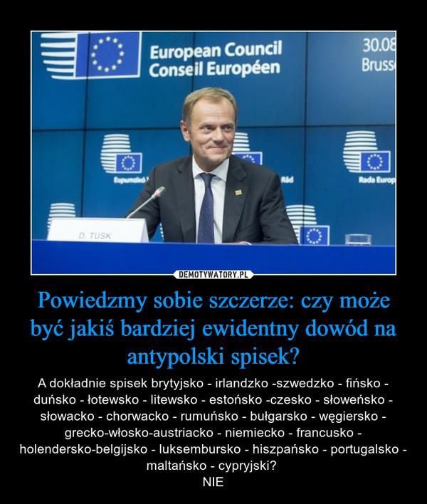 Powiedzmy sobie szczerze: czy może być jakiś bardziej ewidentny dowód na antypolski spisek? – A dokładnie spisek brytyjsko - irlandzko -szwedzko - fińsko - duńsko - łotewsko - litewsko - estońsko -czesko - słoweńsko - słowacko - chorwacko - rumuńsko - bułgarsko - węgiersko - grecko-włosko-austriacko - niemiecko - francusko - holendersko-belgijsko - luksembursko - hiszpańsko - portugalsko - maltańsko - cypryjski? NIE