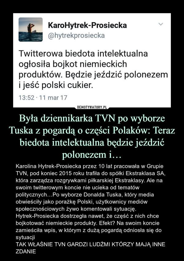 Była dziennikarka TVN po wyborze Tuska z pogardą o części Polaków: Teraz biedota intelektualna będzie jeździć polonezem i… – Karolina Hytrek-Prosiecka przez 10 lat pracowała w Grupie TVN, pod koniec 2015 roku trafiła do spółki Ekstraklasa SA, która zarządza rozgrywkami piłkarskiej Ekstraklasy. Ale na swoim twitterowym koncie nie ucieka od tematów politycznych…Po wyborze Donalda Tuska, który media obwieściły jako porażkę Polski, użytkownicy mediów społecznościowych żywo komentowali sytuację. Hytrek-Prosiecka dostrzegła nawet, że część z nich chce bojkotować niemieckie produkty. Efekt? Na swoim koncie zamieściła wpis, w którym z dużą pogardą odniosła się do sytuacjiTAK WŁAŚNIE TVN GARDZI LUDŹMI KTÓRZY MAJĄ INNE ZDANIE