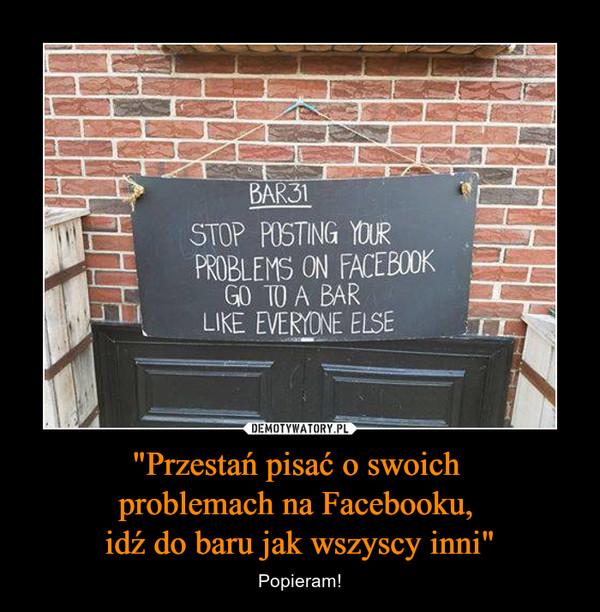 """""""Przestań pisać o swoich problemach na Facebooku, idź do baru jak wszyscy inni"""" – Popieram! STOP POSTING YOURPROBLEMS ON FACEBOOKGO TO THE BAR"""