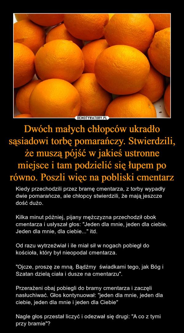 """Dwóch małych chłopców ukradło sąsiadowi torbę pomarańczy. Stwierdzili, że muszą pójść w jakieś ustronne miejsce i tam podzielić się łupem po równo. Poszli więc na pobliski cmentarz – Kiedy przechodzili przez bramę cmentarza, z torby wypadły dwie pomarańcze, ale chłopcy stwierdzili, że mają jeszcze dość dużo.Kilka minut później, pijany mężczyzna przechodził obok cmentarza i usłyszał głos: """"Jeden dla mnie, jeden dla ciebie. Jeden dla mnie, dla ciebie..."""" itd.Od razu wytrzeźwiał i ile miał sił w nogach pobiegł do kościoła, który był nieopodal cmentarza.""""Ojcze, proszę ze mną. Bądźmy  świadkami tego, jak Bóg i Szatan dzielą ciała i dusze na cmentarzu"""".Przerażeni obaj pobiegli do bramy cmentarza i zaczęli nasłuchiwać. Głos kontynuował: """"jeden dla mnie, jeden dla ciebie, jeden dla mnie i jeden dla Ciebie""""Nagle głos przestał liczyć i odezwał się drugi: """"A co z tymi przy bramie""""?"""