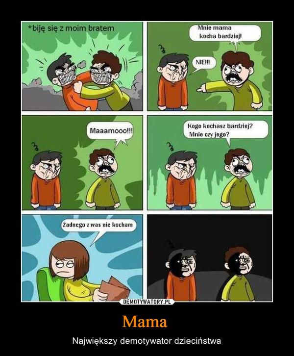 Mama  – Największy demotywator dzieciństwa biję się z moim bratemmama mnie kocha bardziejżadnego z was nie kocham