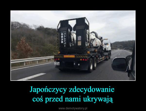 Japończycy zdecydowanie coś przed nami ukrywają –