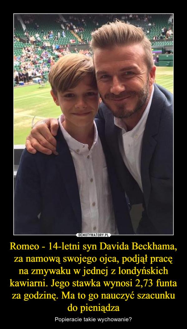 Romeo - 14-letni syn Davida Beckhama, za namową swojego ojca, podjął pracę na zmywaku w jednej z londyńskich kawiarni. Jego stawka wynosi 2,73 funta za godzinę. Ma to go nauczyć szacunku do pieniądza – Popieracie takie wychowanie?